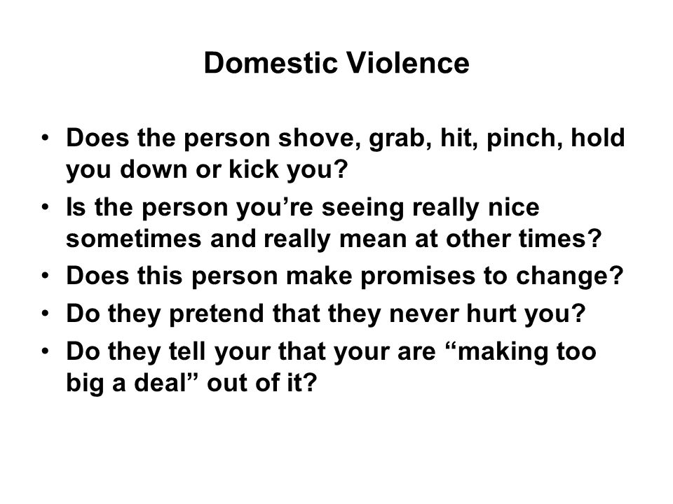 Domestic Violence Does the person shove, grab, hit, pinch, hold you down or kick you.
