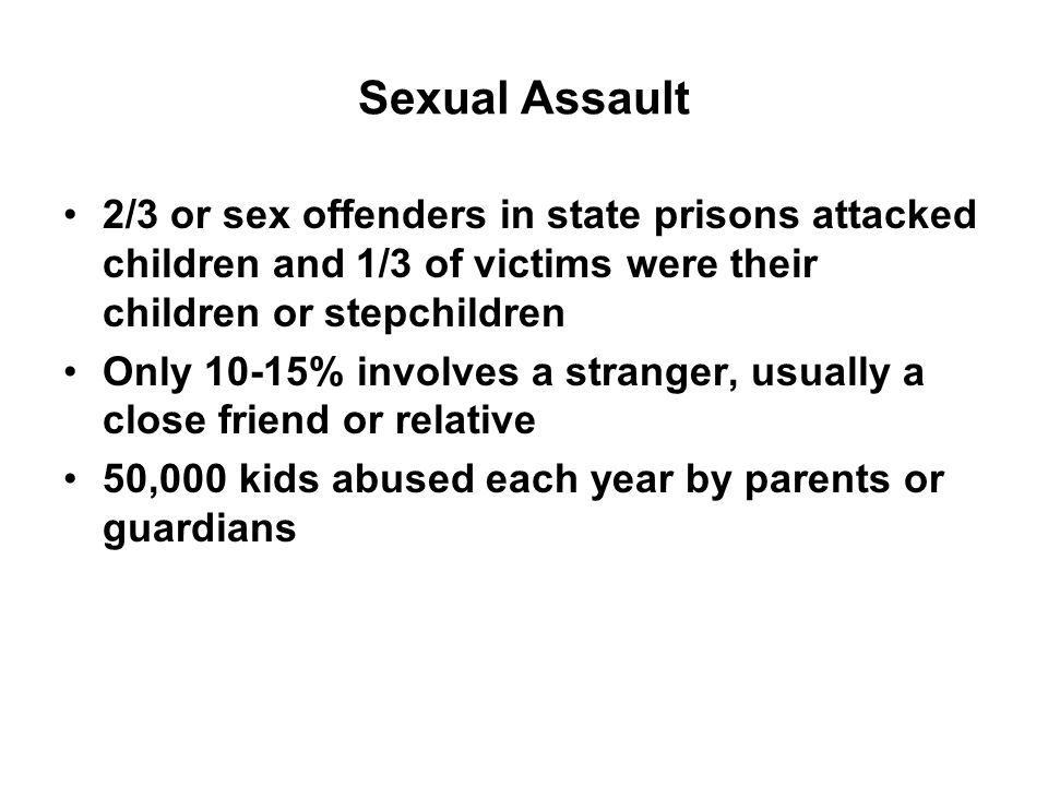 Sexual Assault 2/3 or sex offenders in state prisons attacked children and 1/3 of victims were their children or stepchildren Only 10-15% involves a stranger, usually a close friend or relative 50,000 kids abused each year by parents or guardians