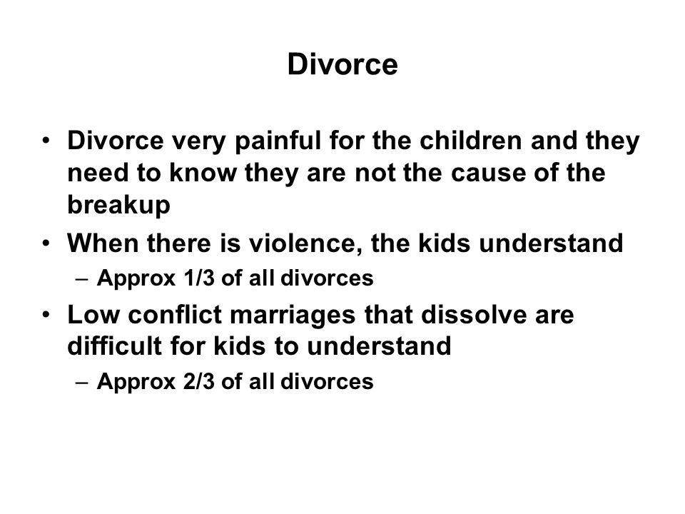 Divorce Divorce very painful for the children and they need to know they are not the cause of the breakup When there is violence, the kids understand –Approx 1/3 of all divorces Low conflict marriages that dissolve are difficult for kids to understand –Approx 2/3 of all divorces