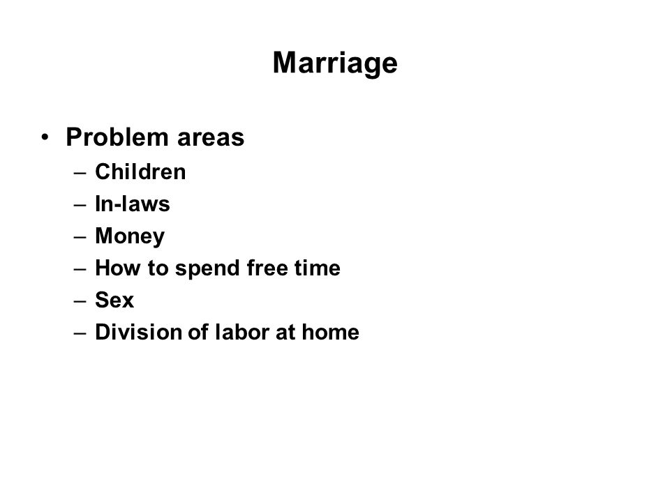 Marriage Problem areas –Children –In-laws –Money –How to spend free time –Sex –Division of labor at home