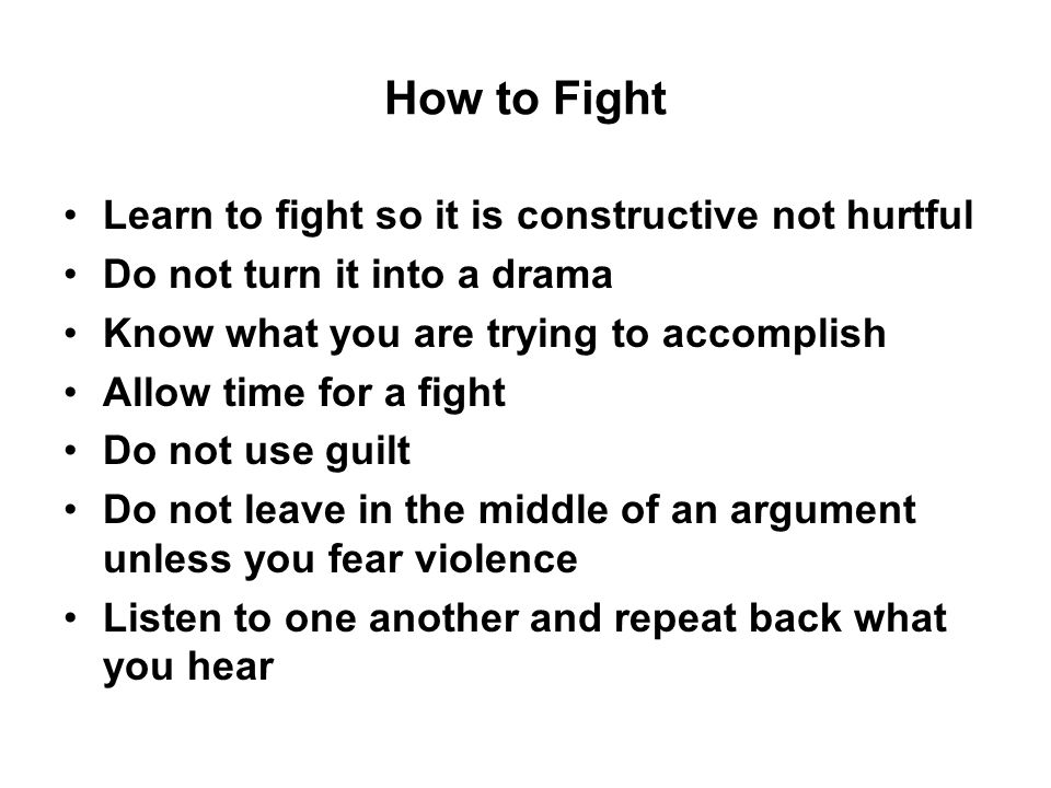 How to Fight Learn to fight so it is constructive not hurtful Do not turn it into a drama Know what you are trying to accomplish Allow time for a fight Do not use guilt Do not leave in the middle of an argument unless you fear violence Listen to one another and repeat back what you hear