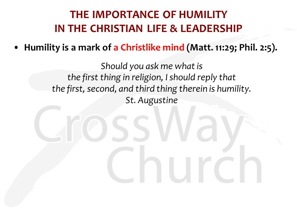THE IMPORTANCE OF HUMILITY IN THE CHRISTIAN LIFE & LEADERSHIP Humility is a mark of a Christlike mind (Matt. 11:29; Phil. 2:5). Should you ask me what