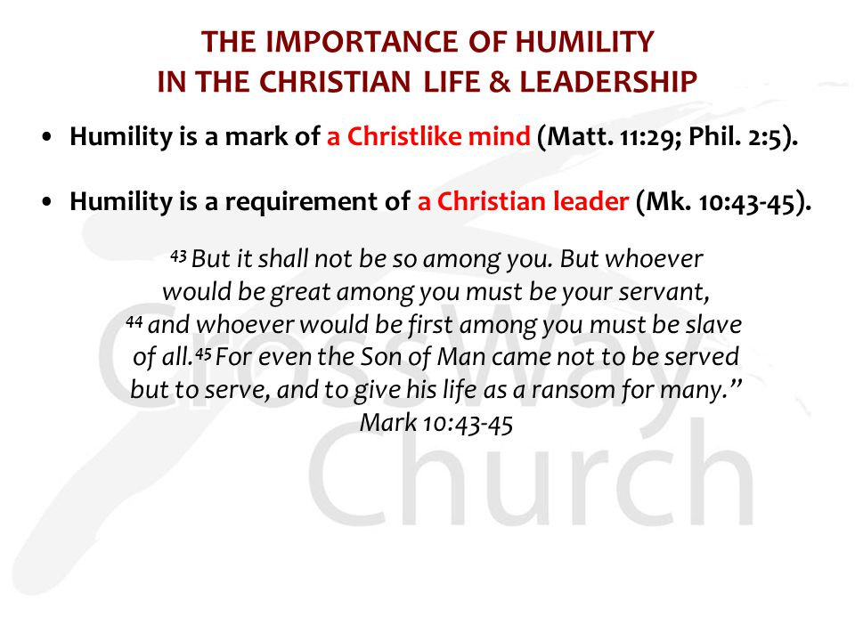 THE IMPORTANCE OF HUMILITY IN THE CHRISTIAN LIFE & LEADERSHIP Humility is a mark of a Christlike mind (Matt. 11:29; Phil. 2:5). Humility is a requirem