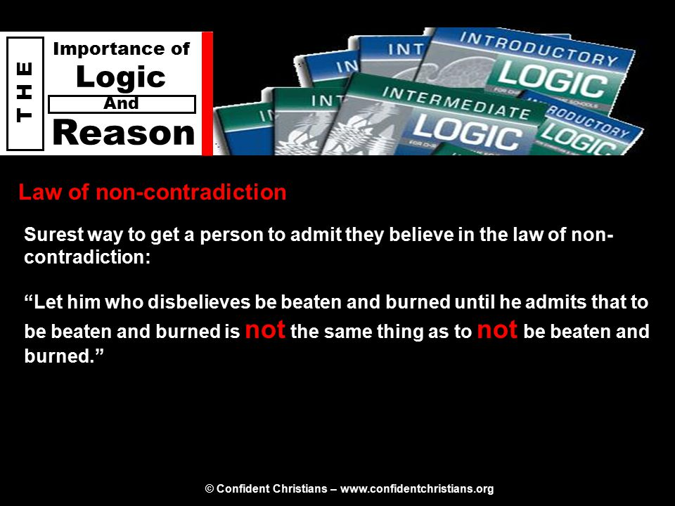 © Confident Christians – www.confidentchristians.org T H E Importance of Logic Reason And Law of non-contradiction Surest way to get a person to admit they believe in the law of non- contradiction: Let him who disbelieves be beaten and burned until he admits that to be beaten and burned is not the same thing as to not be beaten and burned.