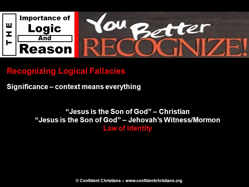 © Confident Christians – www.confidentchristians.org T H E Importance of Logic Reason And Recognizing Logical Fallacies Jesus is the Son of God – Christian Jesus is the Son of God – Jehovah's Witness/Mormon Law of Identity Significance – context means everything