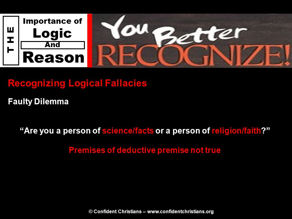 © Confident Christians – www.confidentchristians.org T H E Importance of Logic Reason And Recognizing Logical Fallacies Are you a person of science/facts or a person of religion/faith Premises of deductive premise not true Faulty Dilemma
