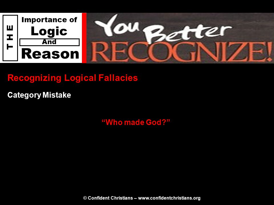 © Confident Christians – www.confidentchristians.org T H E Importance of Logic Reason And Recognizing Logical Fallacies Who made God Category Mistake