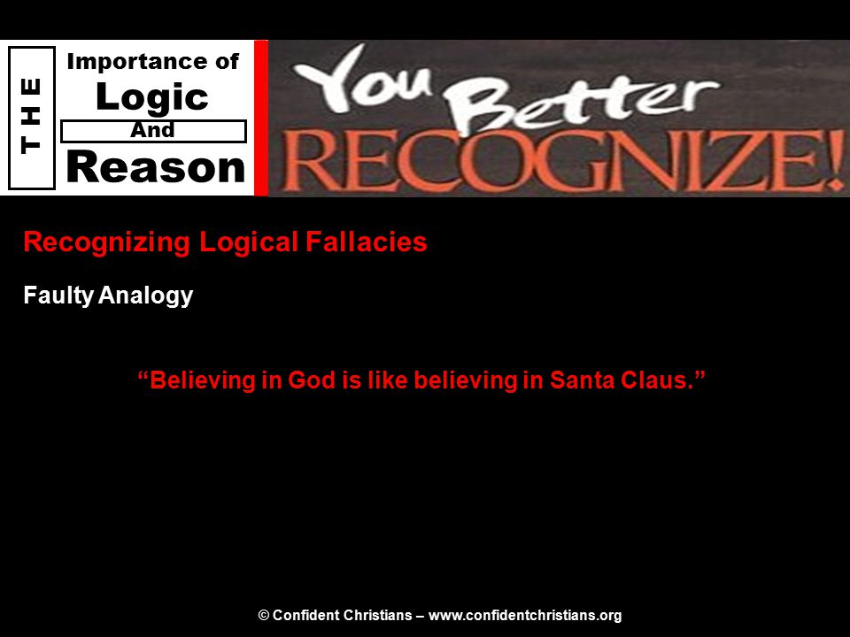 © Confident Christians – www.confidentchristians.org T H E Importance of Logic Reason And Recognizing Logical Fallacies Believing in God is like believing in Santa Claus. Faulty Analogy