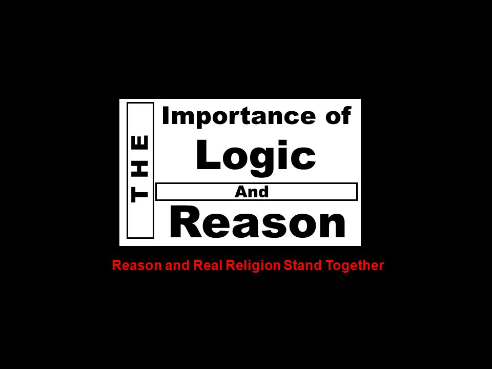 D o e s God T H E Reason Importance of Logic Reason and Real Religion Stand Together And