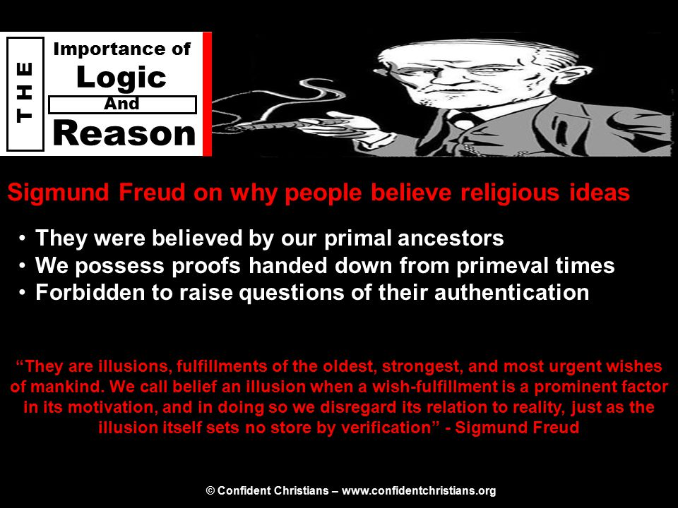 © Confident Christians – www.confidentchristians.org T H E Importance of Logic Reason And Sigmund Freud on why people believe religious ideas They are illusions, fulfillments of the oldest, strongest, and most urgent wishes of mankind.