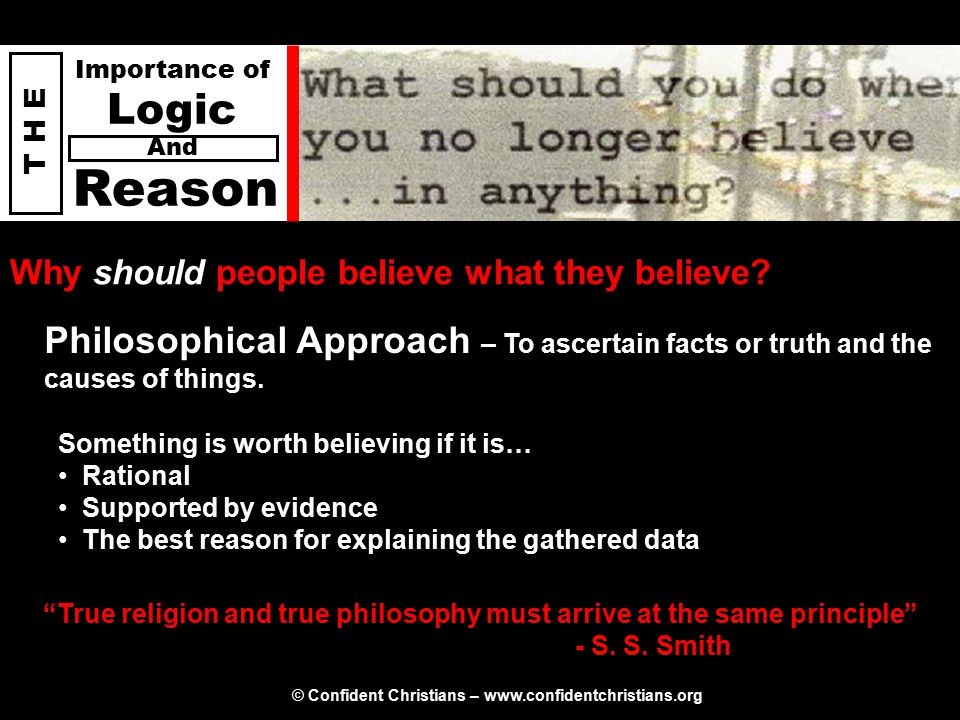 © Confident Christians – www.confidentchristians.org T H E Importance of Logic Reason And There is both good and bad philosophy Good philosophy must exist, if for no other reason, because bad philosophy needs to be answered - C.