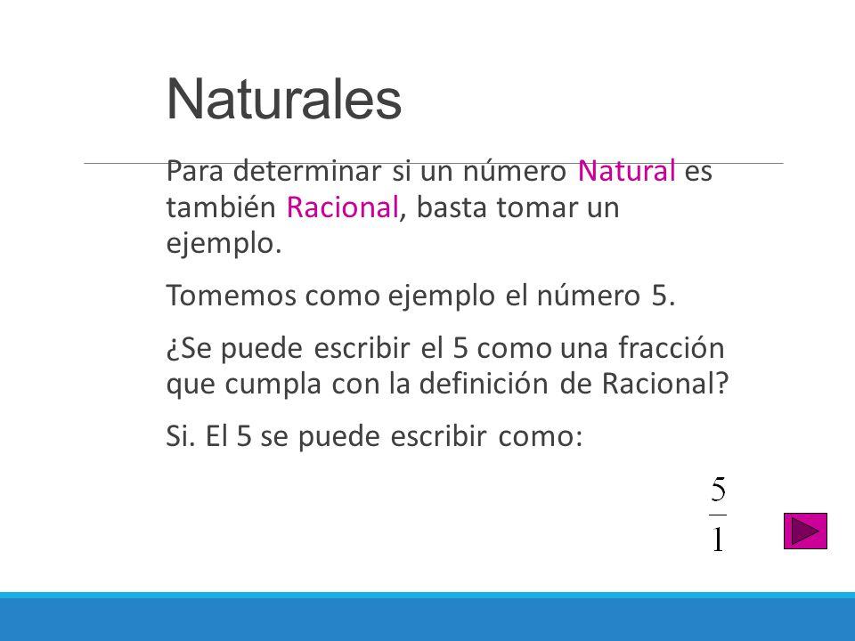 Naturales Para determinar si un número Natural es también Racional, basta tomar un ejemplo. Tomemos como ejemplo el número 5. ¿Se puede escribir el 5
