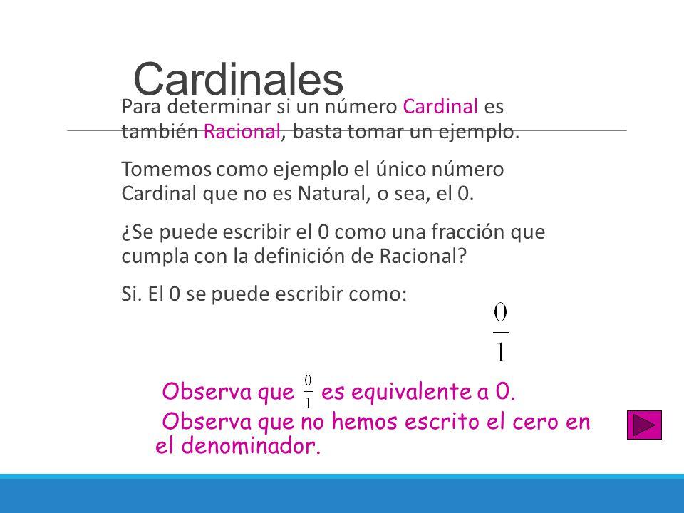 Cardinales Para determinar si un número Cardinal es también Racional, basta tomar un ejemplo. Tomemos como ejemplo el único número Cardinal que no es