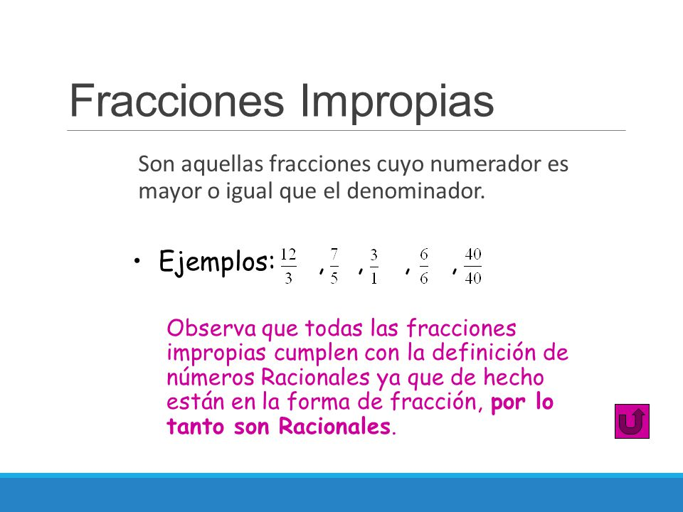 Fracciones Impropias Son aquellas fracciones cuyo numerador es mayor o igual que el denominador. Observa que todas las fracciones impropias cumplen co
