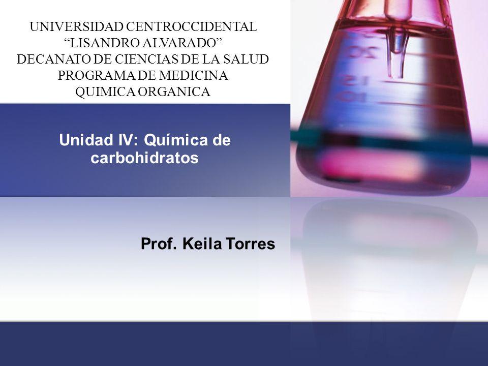 """Unidad IV: Química de carbohidratos Prof. Keila Torres UNIVERSIDAD CENTROCCIDENTAL """"LISANDRO ALVARADO"""" DECANATO DE CIENCIAS DE LA SALUD PROGRAMA DE ME"""