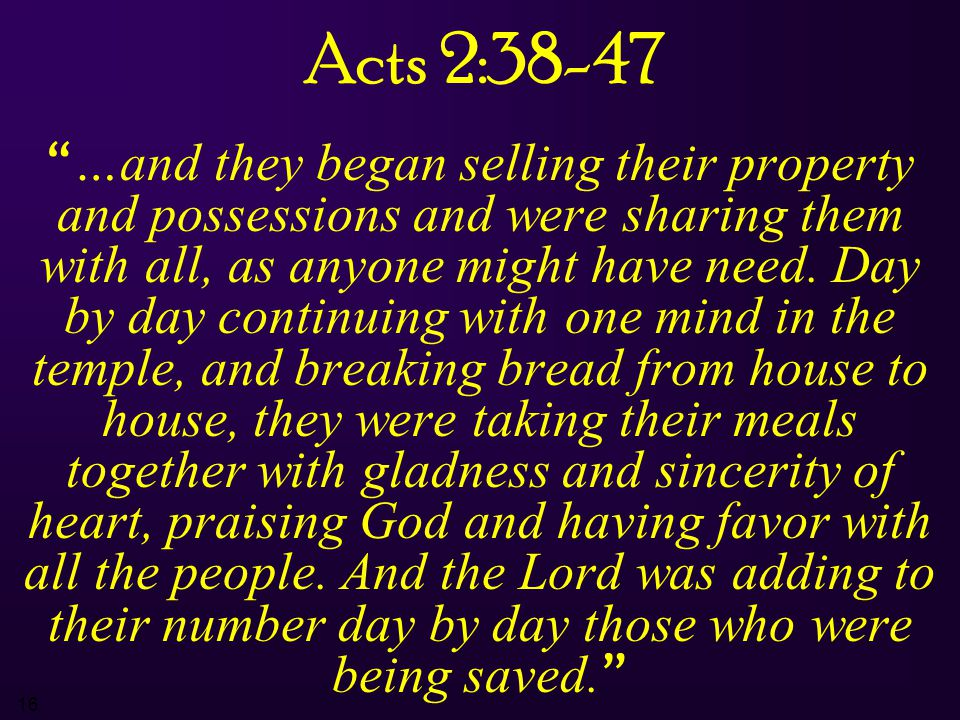 16 Acts 2:38-47 …and they began selling their property and possessions and were sharing them with all, as anyone might have need.
