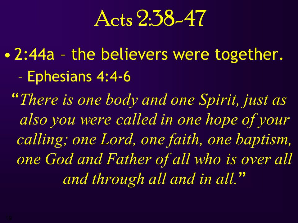"19 Acts 2:38-47 2:44a – the believers were together. –E–Ephesians 4:4-6 "" There is one body and one Spirit, just as also you were called in one hope o"