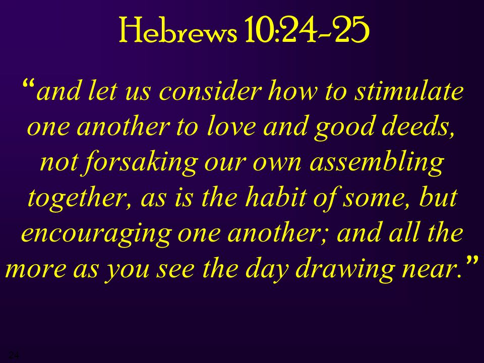 "24 Hebrews 10:24-25 "" and let us consider how to stimulate one another to love and good deeds, not forsaking our own assembling together, as is the ha"
