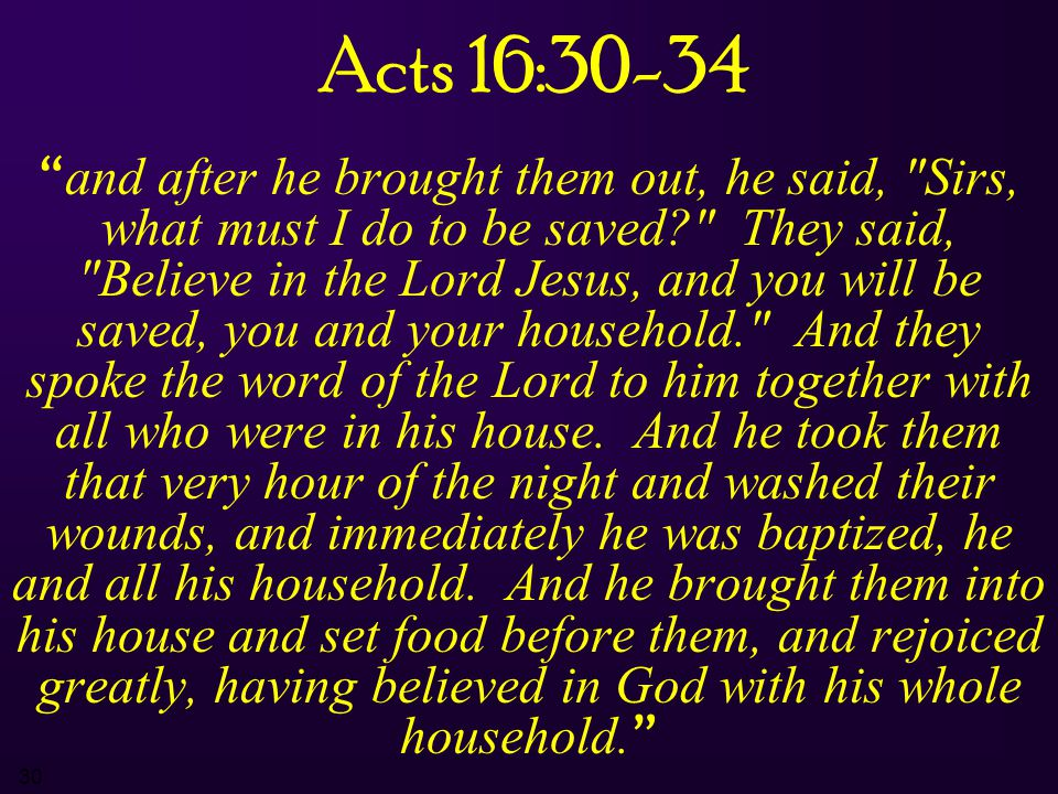 30 Acts 16:30-34 and after he brought them out, he said, Sirs, what must I do to be saved? They said, Believe in the Lord Jesus, and you will be saved, you and your household. And they spoke the word of the Lord to him together with all who were in his house.