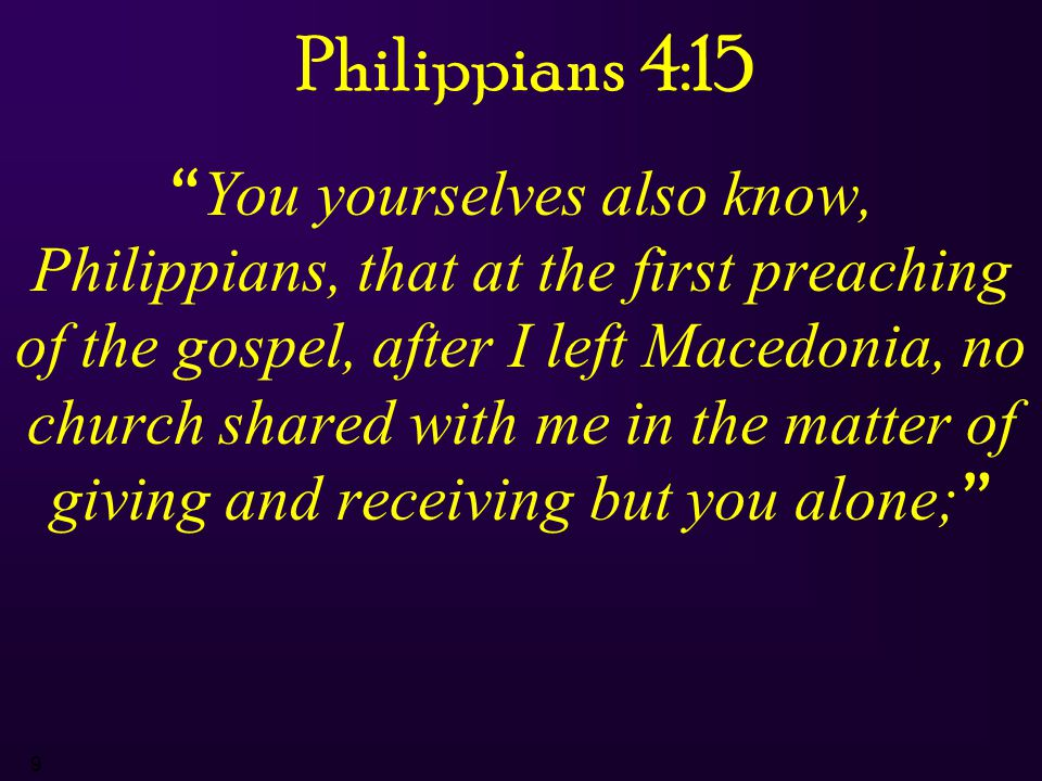 9 Philippians 4:15 You yourselves also know, Philippians, that at the first preaching of the gospel, after I left Macedonia, no church shared with me in the matter of giving and receiving but you alone;