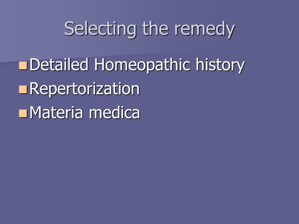 Selecting the remedy Detailed Homeopathic history Detailed Homeopathic history Repertorization Repertorization Materia medica Materia medica
