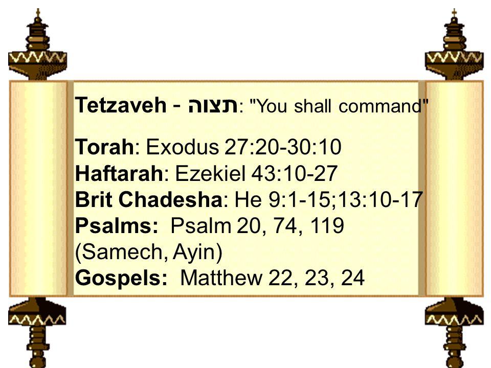 Torah: Exodus 27:20-30:10 Haftarah: Ezekiel 43:10-27 Brit Chadesha: He 9:1-15;13:10-17 Psalms: Psalm 20, 74, 119 (Samech, Ayin) Gospels: Matthew 22, 23, 24 Tetzaveh - תצוה : You shall command