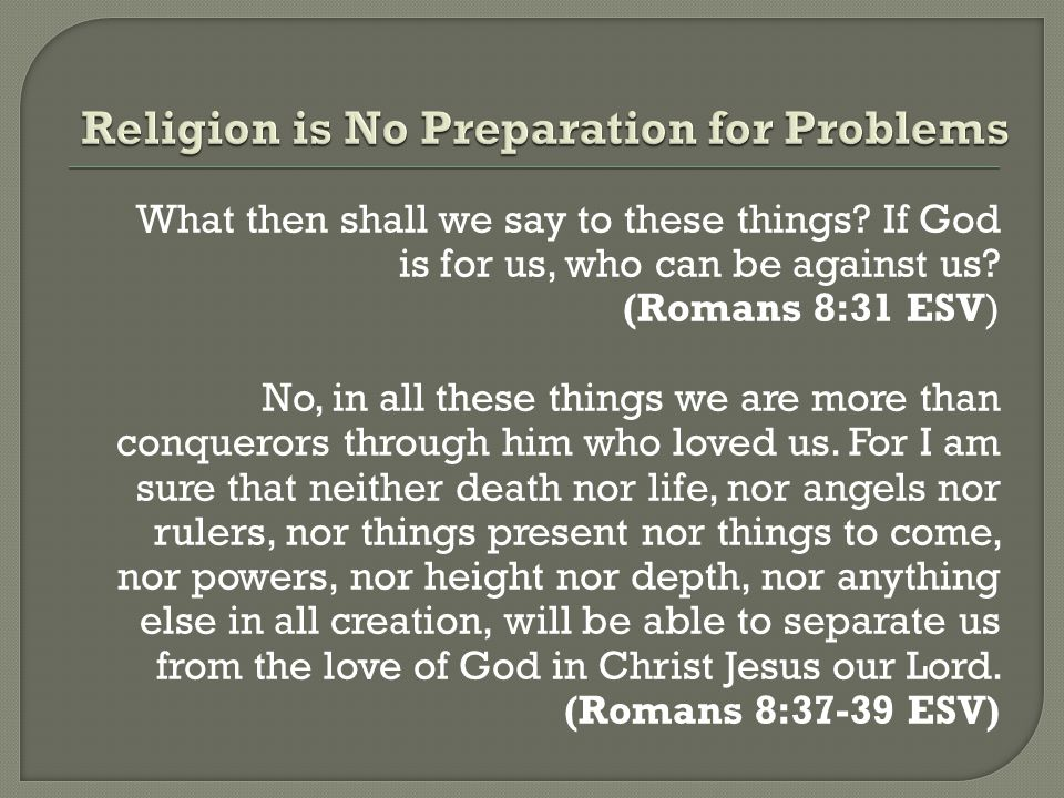 What then shall we say to these things? If God is for us, who can be against us? (Romans 8:31 ESV) No, in all these things we are more than conquerors