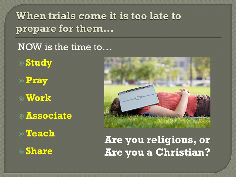 NOW is the time to…  Study  Pray  Work  Associate  Teach  Share Are you religious, or Are you a Christian?
