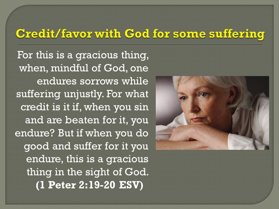 For this is a gracious thing, when, mindful of God, one endures sorrows while suffering unjustly. For what credit is it if, when you sin and are beate