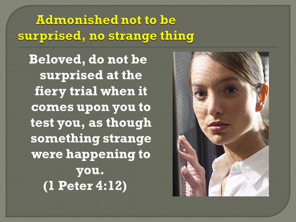Beloved, do not be surprised at the fiery trial when it comes upon you to test you, as though something strange were happening to you. (1 Peter 4:12)