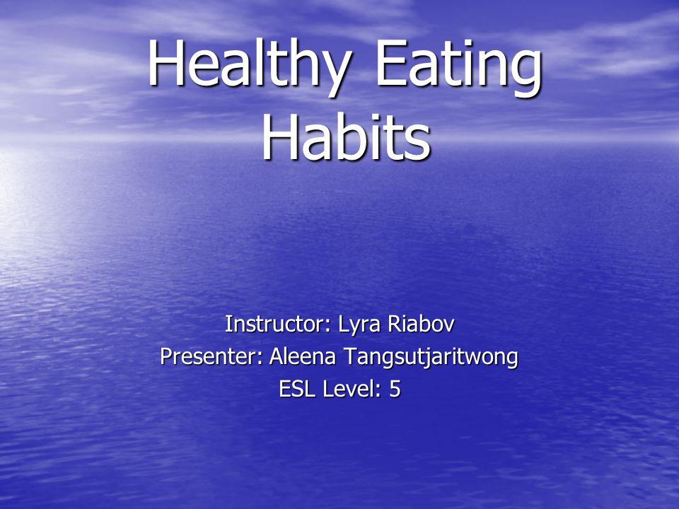 Healthy Eating Habits Instructor: Lyra Riabov Presenter: Aleena Tangsutjaritwong ESL Level: 5