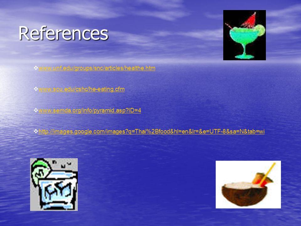 References  www.unf.edu/groups/snc/articles/healthe.htm www.unf.edu/groups/snc/articles/healthe.htm  www.scu.edu/cshc/he-eating.cfm www.scu.edu/cshc/he-eating.cfm  www.semda.org/info/pyramid.asp?ID=4 www.semda.org/info/pyramid.asp?ID=4  http://images.google.com/images?q=Thai%2Bfood&hl=en&lr=&e=UTF-8&sa=N&tab=wi http://images.google.com/images?q=Thai%2Bfood&hl=en&lr=&e=UTF-8&sa=N&tab=wi