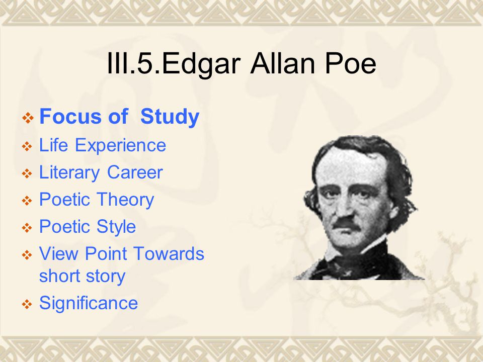 III.5.Edgar Allan Poe  Focus of Study  Life Experience  Literary Career  Poetic Theory  Poetic Style  View Point Towards short story  Significance