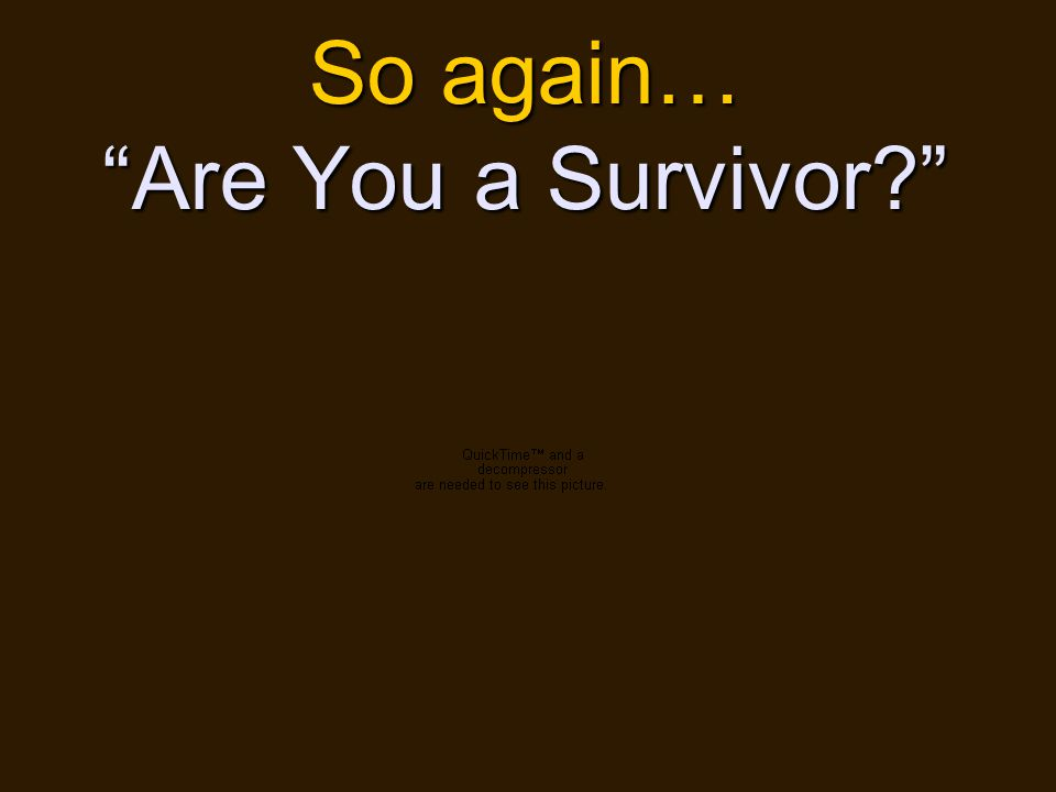 01/24/2011 15 So again… Are You a Survivor
