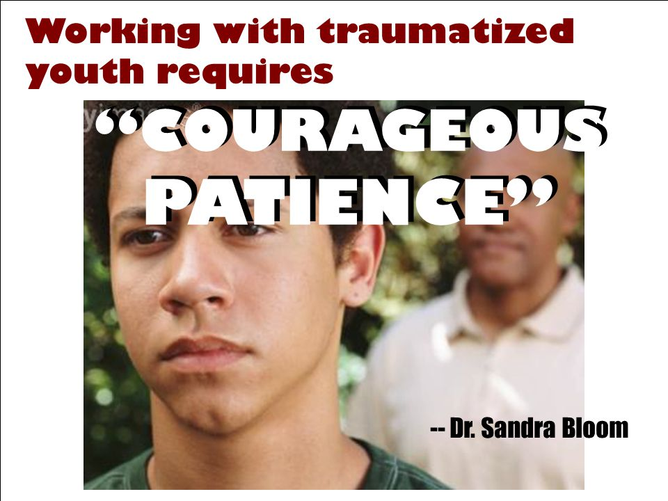Working with traumatized youth requires COURAGEOUS PATIENCE -- Dr. Sandra Bloom