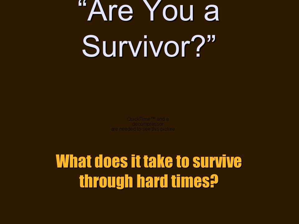 01/24/2011 4 Are You a Survivor What does it take to survive through hard times