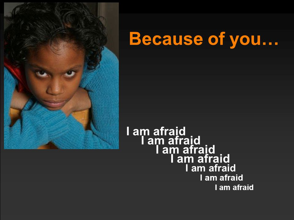 Because of you… I am afraid