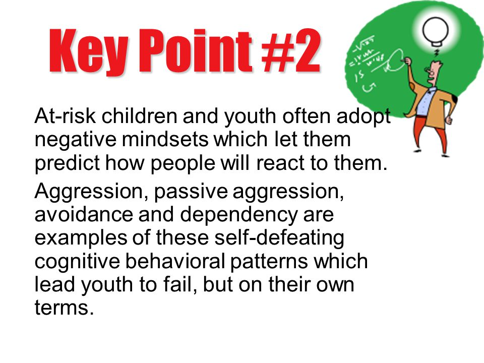 Key Point #2 At-risk children and youth often adopt negative mindsets which let them predict how people will react to them.