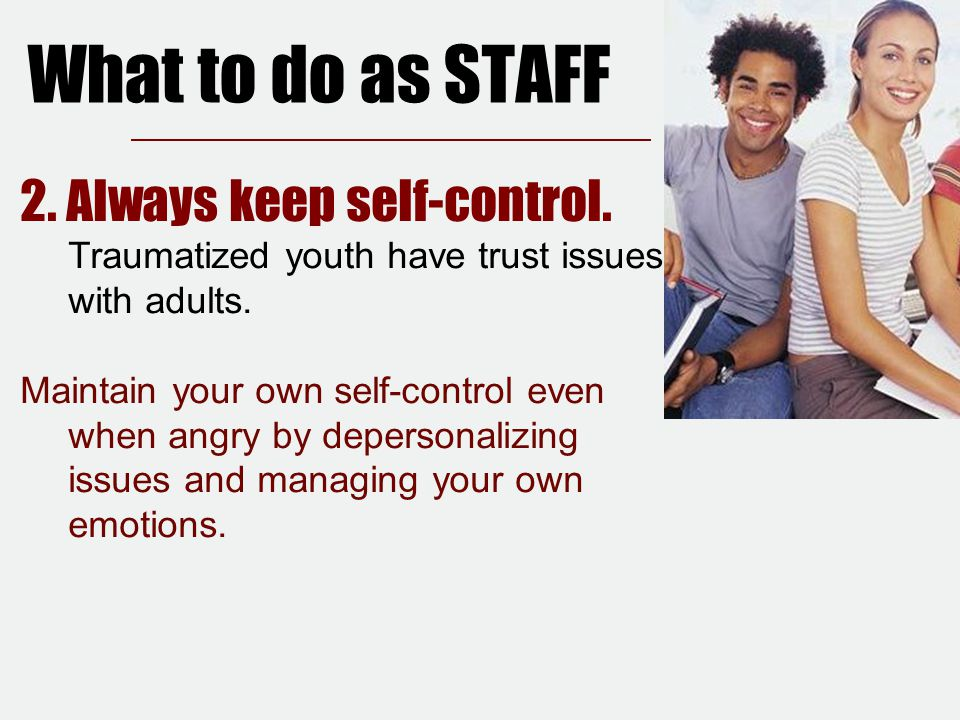 What to do as STAFF 2. Always keep self-control. Traumatized youth have trust issues with adults.