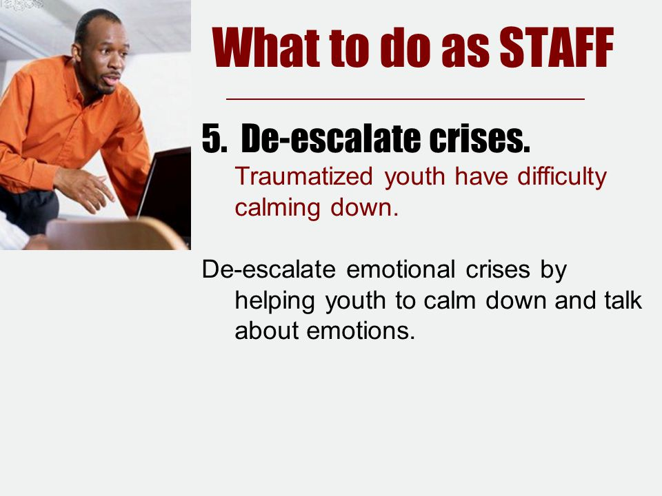 5. De-escalate crises. Traumatized youth have difficulty calming down.