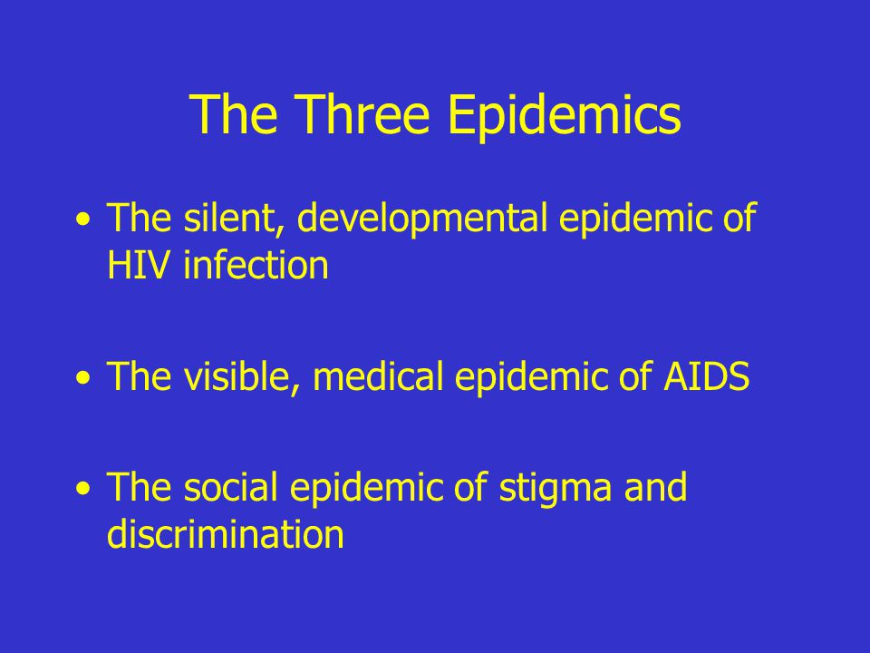The Three Epidemics The silent, developmental epidemic of HIV infection The visible, medical epidemic of AIDS The social epidemic of stigma and discrimination