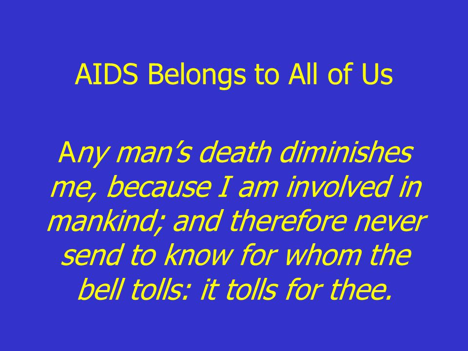 AIDS Belongs to All of Us Any man's death diminishes me, because I am involved in mankind; and therefore never send to know for whom the bell tolls: it tolls for thee.