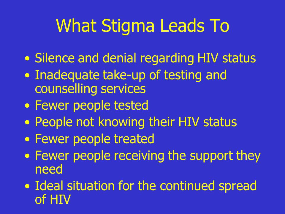 What Stigma Leads To Silence and denial regarding HIV status Inadequate take-up of testing and counselling services Fewer people tested People not knowing their HIV status Fewer people treated Fewer people receiving the support they need Ideal situation for the continued spread of HIV