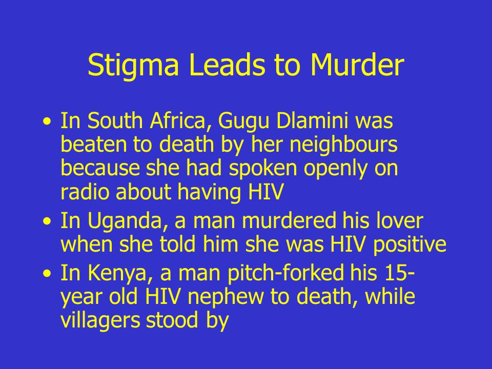 Stigma Leads to Murder In South Africa, Gugu Dlamini was beaten to death by her neighbours because she had spoken openly on radio about having HIV In Uganda, a man murdered his lover when she told him she was HIV positive In Kenya, a man pitch-forked his 15- year old HIV nephew to death, while villagers stood by