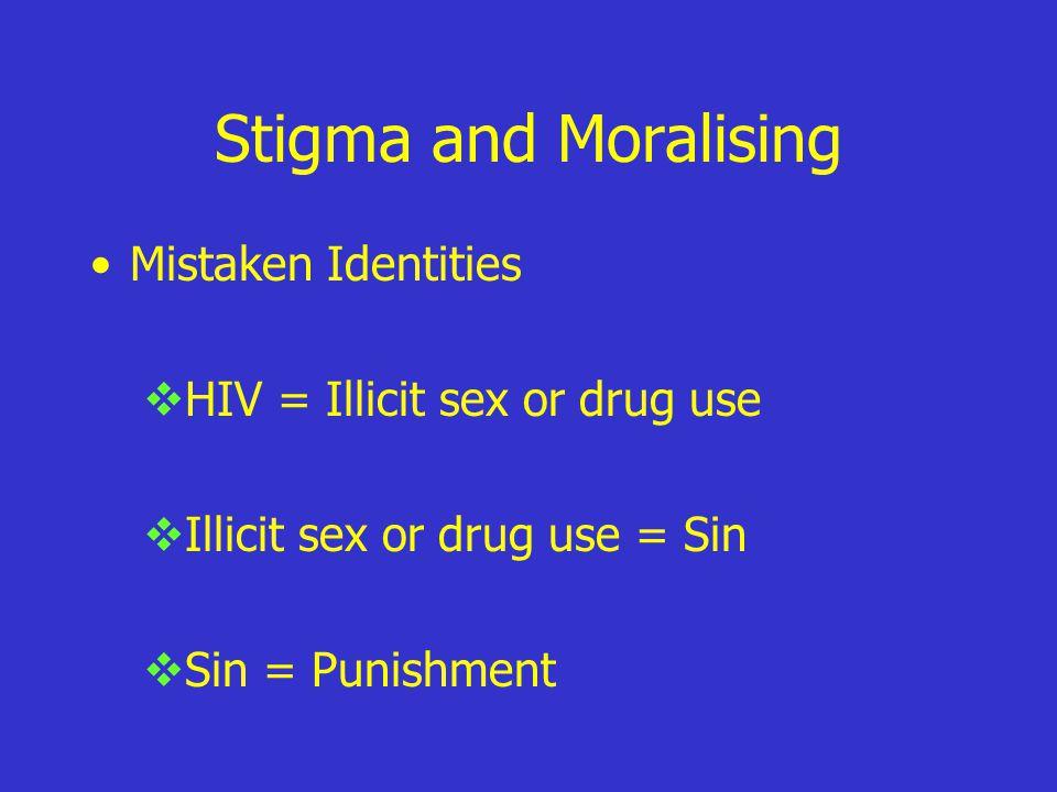 Stigma and Moralising Mistaken Identities  HIV = Illicit sex or drug use  Illicit sex or drug use = Sin  Sin = Punishment