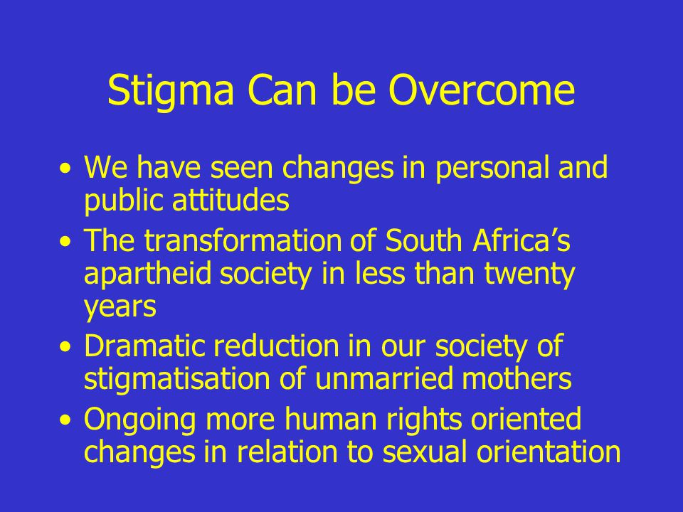 Stigma Can be Overcome We have seen changes in personal and public attitudes The transformation of South Africa's apartheid society in less than twenty years Dramatic reduction in our society of stigmatisation of unmarried mothers Ongoing more human rights oriented changes in relation to sexual orientation