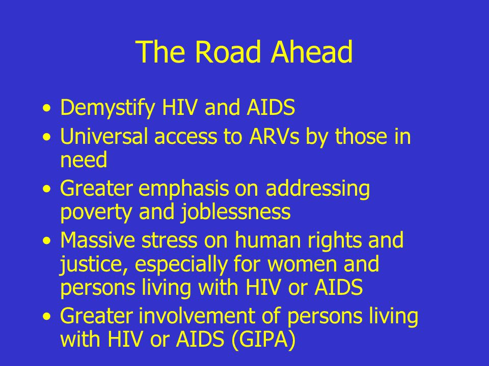 The Road Ahead Demystify HIV and AIDS Universal access to ARVs by those in need Greater emphasis on addressing poverty and joblessness Massive stress on human rights and justice, especially for women and persons living with HIV or AIDS Greater involvement of persons living with HIV or AIDS (GIPA)