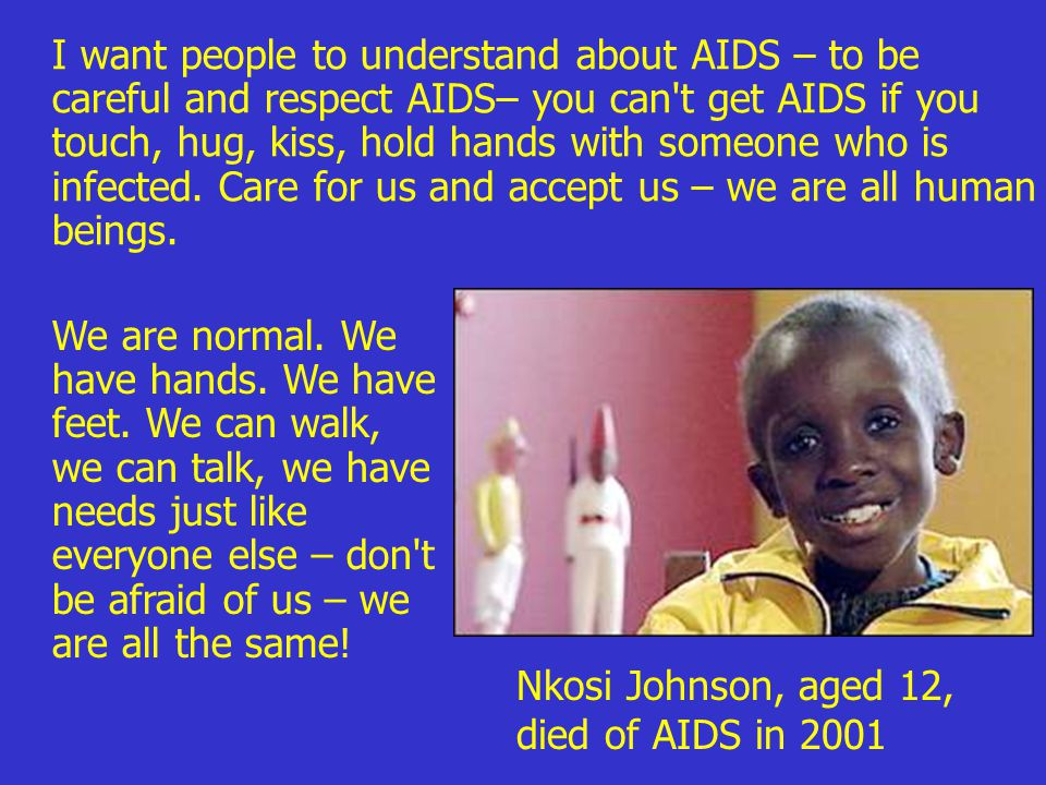I want people to understand about AIDS – to be careful and respect AIDS– you can t get AIDS if you touch, hug, kiss, hold hands with someone who is infected.