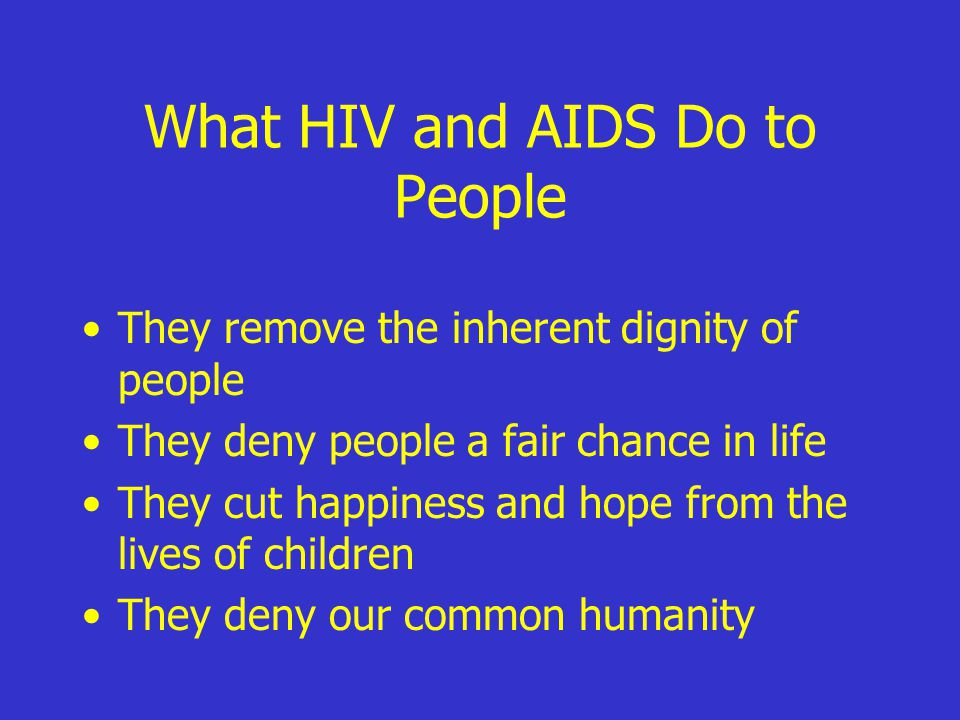 What HIV and AIDS Do to People They remove the inherent dignity of people They deny people a fair chance in life They cut happiness and hope from the lives of children They deny our common humanity