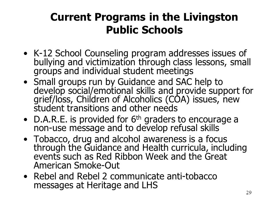 29 Current Programs in the Livingston Public Schools K-12 School Counseling program addresses issues of bullying and victimization through class lessons, small groups and individual student meetings Small groups run by Guidance and SAC help to develop social/emotional skills and provide support for grief/loss, Children of Alcoholics (COA) issues, new student transitions and other needs D.A.R.E.